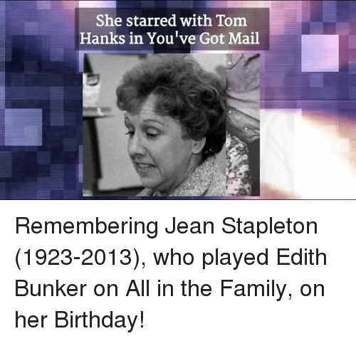 You've Got Mail: She starred with Tom  Hanks in You've Got Mail Remembering Jean Stapleton (1923-2013), who played Edith Bunker on All in the Family, on her Birthday!
