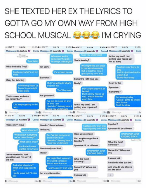 Bitch, Crying, and Fall: SHE TEXTED HER EX THE LYRICS TO  SCHOOL MUSICAL  IM CRYING  ATATP  tt24 PM  Messages (2)  Asshole Conta Messages Asshole conta Messages (20 Asshole contack Messages (2 Asshole conta  liilialailililiiiiiiiiii Is that my fault? I am  getting your hopes up?  You're leaving?  is always marranged  I'm so sorry  We might find our place  Who the hell is Troy?  I'm sorry  in this world someday  But at loast for now, I  gotta say what's on my  And it's just too hard to  It's so hard say  gotta go my own way  watch it all  Say what?  Samantha still love you  Okay I'm listening  But rve gotta do what's  can fix this  best for mo  promise  Don't wanna leave it all  Samantha?  get my hopes up  Are you sure?  That's cause we broke  And I watch them fall  I'm leaving today.  up, remember?  'Cause I gotta do what's  I've got to move on and  best for me  be who am  Life keeps getting in the  Is that my fault?lam  You'll be okay  just don't belong here,  getting your hopes up?  ATAT  Messages (2 Asshole conta(Messages (2 Asshole Conta Messages (zy  Asshole conta Messages  Asshole U contac  Please don't leave  You don't have to leave.  porta go own way  I gotta go my own way  promise be different  I miss you  I love you so much  HAHAHAHA JUST  So, got to move on  we've been through?  and be who lam  Can we please get back  just dont belong here,  What the tuck?  hope you understand  I promise l'Ibe different  You already said that  wanted to hurt you  Samantha? Where are  HAHAHAHA JUST  KIDDING BITCH  never wanted to hurt  you either and'm sorry I  I wanna talk  We might find a place in  What the fuck?  did that  this world someday  Ireally do miss you but  But at least for now  And what about me?  Samantha? Where are  And why do you always  What am I supposed  wanna go my own way  act like this?  gotta leave but I'Rimiss  I'm sorry Samantha  I wanna talk