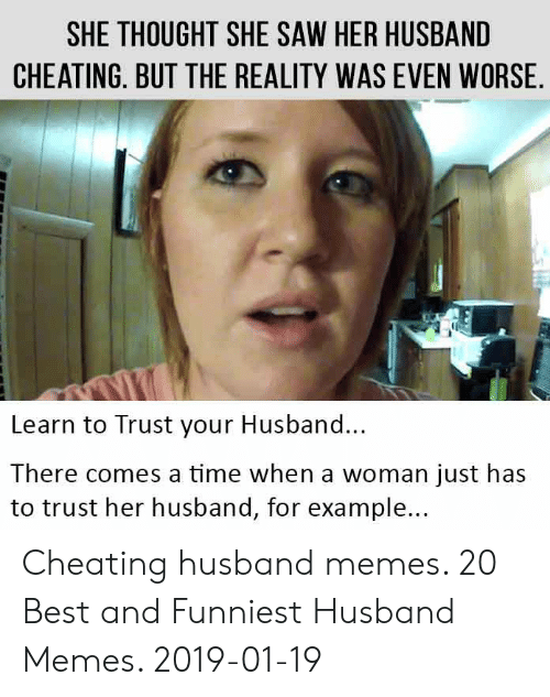 Cheating Boyfriend Memes: SHE THOUGHT SHE SAW HER HUSBAND  CHEATING. BUT THE REALITY WAS EVEN WORSE  Learn to Trust your Husband...  There comes a time when a woman just has  to trust her husband, for example... Cheating husband memes. 20 Best and Funniest Husband Memes. 2019-01-19