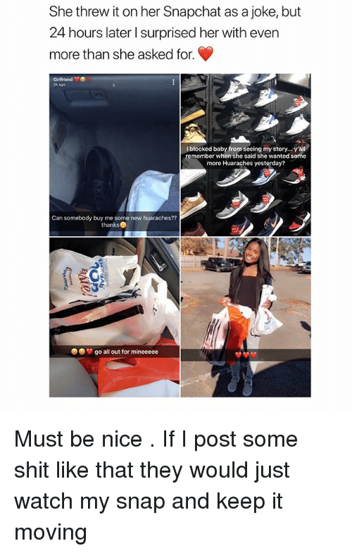 Shit, Snapchat, and Some More: She threw it on her Snapchat as a joke, but  24 hours later I surprised her with even  more than she asked for.  Girlfriend  3h ago  Iblocked baby from seeing my story...y'all  remember when she said she wanted some  more Huaraches yesterday?  Can somebody buy me some new huaraches??  thanks  e)  go all out for mineeeee Must be nice . If I post some shit like that they would just watch my snap and keep it moving