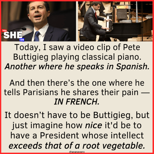 Vegetable: SHE  Today, I saw a video clip of Pete  Buttigieg playing classical piano  Another where he speaks in Spanish.  And then there's the one where he  tells Parisians he shares their pain _  IN FRENCH  It doesn't have to be Buttigieg, but  just imagine how nice it'd be to  have a President whose intellect  exceeds that of a root vegetable