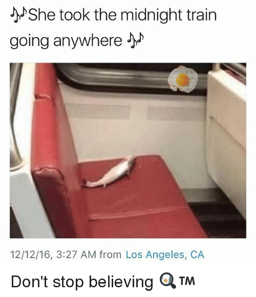 Don't Stop Believing, Memes, and Angel: She took the midnight train  going anywhere  12/12/16, 3:27 AM from Los Angeles, CA Don't stop believing 🍳™