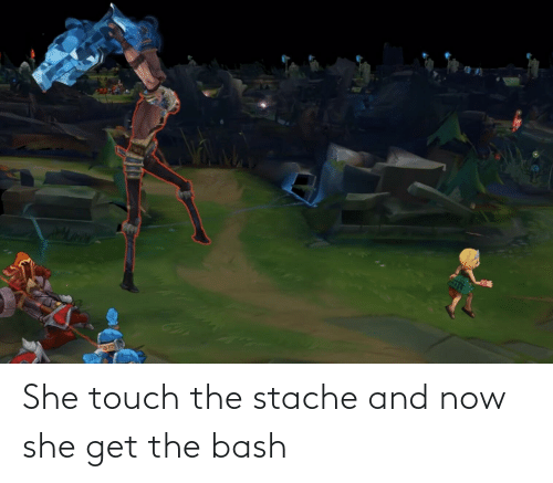 stache: She touch the stache and now she get the bash