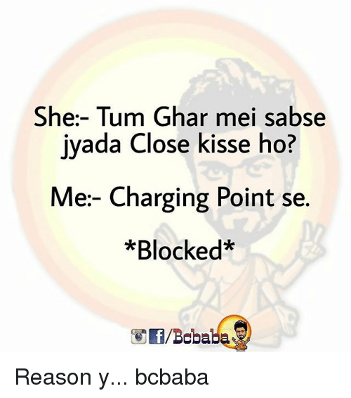 Memes, Reason, and 🤖: She:- Tum Ghar mei sabse  ivada Close kisse ho?  Me- Charging Point se.  *Blocked*  /Bcbaba Reason y... bcbaba