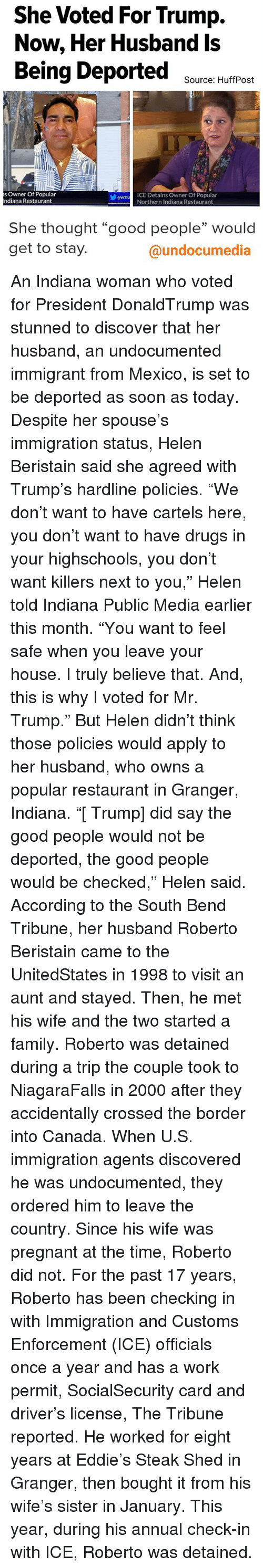 """tripped: She Voted For Trump.  Now, Her Husband Is  Being Deported  Source: HuffPost  as Owner Of Popular  Tu ICE Detains Owner Of Popular  ndiana Restaurant  Northern Indiana Restaurant  She thought """"good people"""" would  get to stay.  @undocumedia An Indiana woman who voted for President DonaldTrump was stunned to discover that her husband, an undocumented immigrant from Mexico, is set to be deported as soon as today. Despite her spouse's immigration status, Helen Beristain said she agreed with Trump's hardline policies. """"We don't want to have cartels here, you don't want to have drugs in your highschools, you don't want killers next to you,"""" Helen told Indiana Public Media earlier this month. """"You want to feel safe when you leave your house. I truly believe that. And, this is why I voted for Mr. Trump."""" But Helen didn't think those policies would apply to her husband, who owns a popular restaurant in Granger, Indiana. """"[ Trump] did say the good people would not be deported, the good people would be checked,"""" Helen said. According to the South Bend Tribune, her husband Roberto Beristain came to the UnitedStates in 1998 to visit an aunt and stayed. Then, he met his wife and the two started a family. Roberto was detained during a trip the couple took to NiagaraFalls in 2000 after they accidentally crossed the border into Canada. When U.S. immigration agents discovered he was undocumented, they ordered him to leave the country. Since his wife was pregnant at the time, Roberto did not. For the past 17 years, Roberto has been checking in with Immigration and Customs Enforcement (ICE) officials once a year and has a work permit, SocialSecurity card and driver's license, The Tribune reported. He worked for eight years at Eddie's Steak Shed in Granger, then bought it from his wife's sister in January. This year, during his annual check-in with ICE, Roberto was detained."""