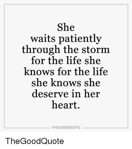 Waiting Patiently: She  waits patiently  through the storm  for the life she  knows for the life  she knows she  deserve in her  heart.  THE GOOD QUOTE TheGoodQuote