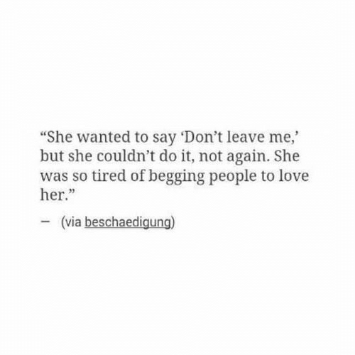 """not again: """"She wanted to say 'Don't leave me,  but she couldn't do it, not again. She  was so tired of begging people to love  her.""""  23  (via beschaedigung)"""