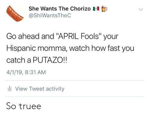 "April Fools: She Wants The Chorizo  @ShIWantsTheC  Go ahead and ""APRIL Fools"" your  Hispanic momma, watch how fast you  catch a PUTAZO!!  4/1/19, 8:31 AM  li View Tweet activity So truee"