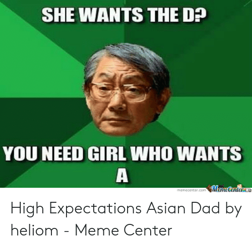 Asian Dad Meme: SHE WANTS THE D?  YOU NEED GIRL WHO WANTS  MemeCenterne  memecenter.com High Expectations Asian Dad by heliom - Meme Center