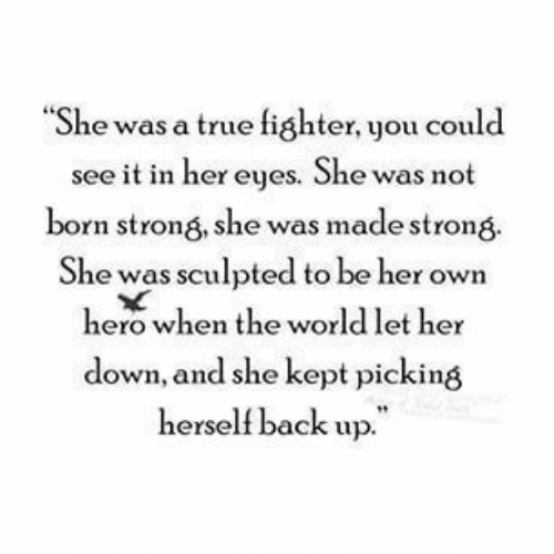 "fighter: ""She was a true fighter, you could  see it in her eyes. She was not  born strong, she was made strong  She was sculpted to be her own  hero when the world let her  down, and she kept picking  herself back up."