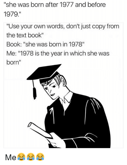 "Funny, Book, and Text: ""She was born after 1977 and before  1979  ""Use your own words, don't just copy from  the text book""  Book: ""She was born in 1978""  Me: ""1978 is the year in which she was  born Me😂😂😂"