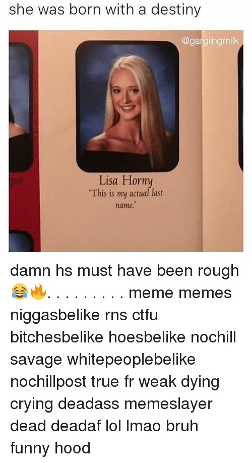 """Bruh, Crying, and Ctfu: she was born with a destiny  @gargling milk  Lisa Horny  """"This is my actual last  name. damn hs must have been rough 😂🔥. . . . . . . . . meme memes niggasbelike rns ctfu bitchesbelike hoesbelike nochill savage whitepeoplebelike nochillpost true fr weak dying crying deadass memeslayer dead deadaf lol lmao bruh funny hood"""