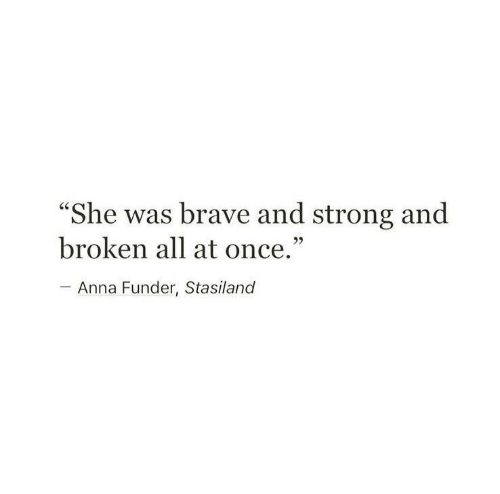 """Anna: """"She was brave and strong and  broken all at once.""""  - Anna Funder, Stasiland"""