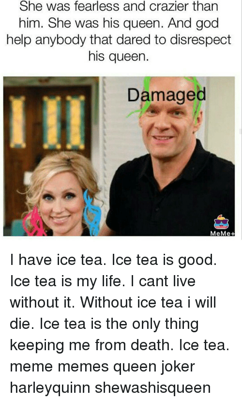 Tea Meme: She was fearless and crazier than  him. She was his queen. And god  help anybody that dared to disrespect  his queen.  Damaged  MeMe+ I have ice tea. Ice tea is good. Ice tea is my life. I cant live without it. Without ice tea i will die. Ice tea is the only thing keeping me from death. Ice tea. meme memes queen joker harleyquinn shewashisqueen