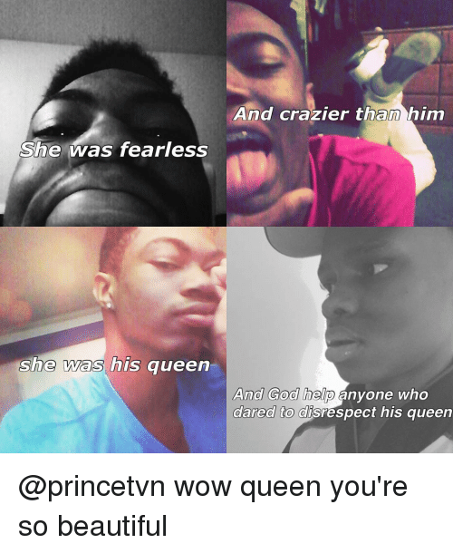 Wow Queen Youre So Beautiful: She was fearless  she was his queen  And crazier than him  And God help  anyone who  dared to disrespect his queen @princetvn wow queen you're so beautiful