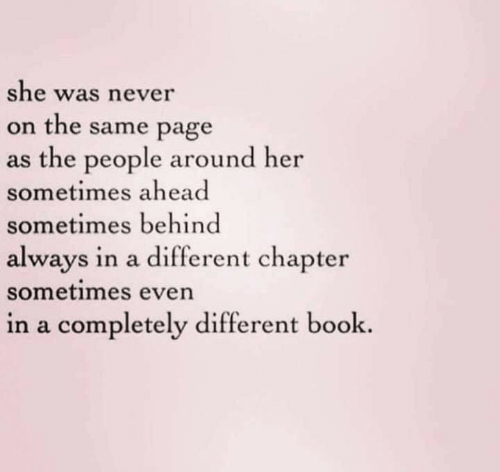 on the same page: she was never  on the same page  as the people around her  sometimes ahead  sometimes behind  always in a different chapter  sometimes even  in a completely different book.