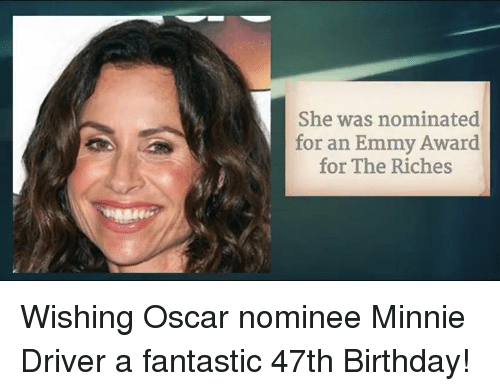 Emmie: She was nominated  for an Emmy Award  for The Riches Wishing Oscar nominee Minnie Driver a fantastic 47th Birthday!