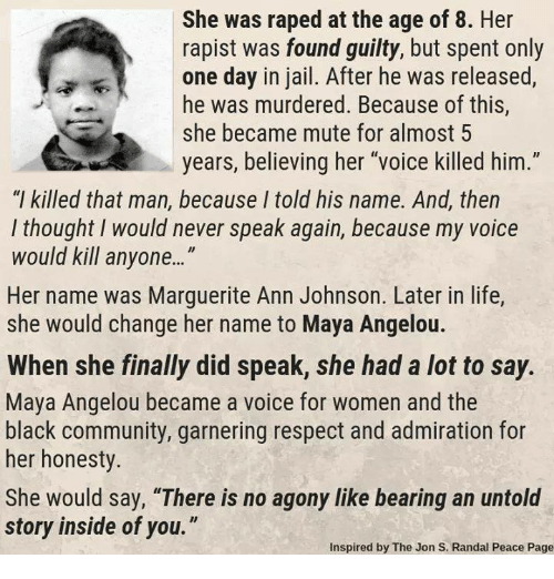 """Community, Jail, and Life: She was raped at the age of 8. Her  rapist was found guilty, but spent only  one day in jail. After he was released,  he was murdered. Because of this,  she became mute for almost 5  years, believing her """"voice killed him.""""  """"l killed that man, because I told his name. And, then  l thought I would never speak again, because my voice  would kil anyone...""""  Her name was Marguerite Ann Johnson. Later in life,  she would change her name to Maya Angelou.  When she finally did speak, she had a lot to say.  Maya Angelou became a voice for women and the  black community, garnering respect and admiration for  her honesty.  She would say, """"There is no agony like bearing an untold  story inside of you.""""  Inspired by The Jon S. Randal Peace Page"""