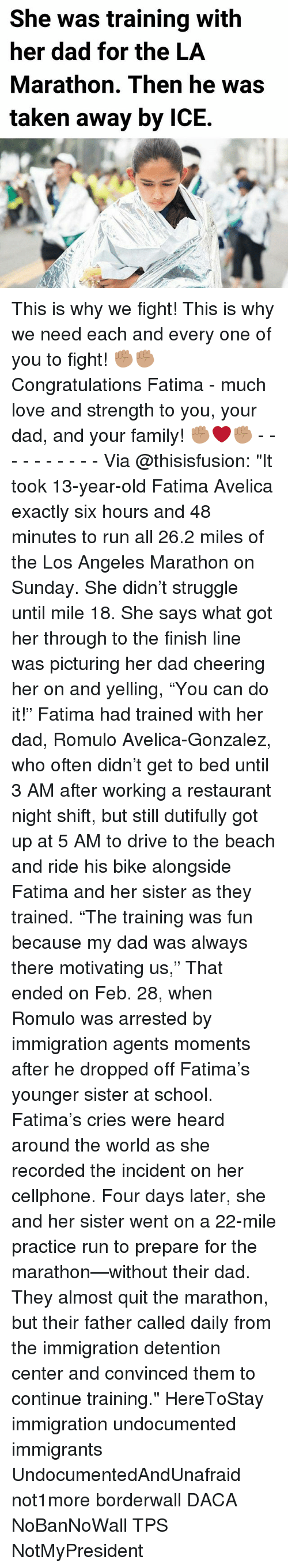 "Memes, 🤖, and Fun: She was training with  her dad for the LA  Marathon. Then he was  taken away by ICE. This is why we fight! This is why we need each and every one of you to fight! ✊🏽✊🏽 Congratulations Fatima - much love and strength to you, your dad, and your family! ✊🏽❤️✊🏽 - - - - - - - - - - Via @thisisfusion: ""It took 13-year-old Fatima Avelica exactly six hours and 48 minutes to run all 26.2 miles of the Los Angeles Marathon on Sunday. She didn't struggle until mile 18. She says what got her through to the finish line was picturing her dad cheering her on and yelling, ""You can do it!"" Fatima had trained with her dad, Romulo Avelica-Gonzalez, who often didn't get to bed until 3 AM after working a restaurant night shift, but still dutifully got up at 5 AM to drive to the beach and ride his bike alongside Fatima and her sister as they trained. ""The training was fun because my dad was always there motivating us,"" That ended on Feb. 28, when Romulo was arrested by immigration agents moments after he dropped off Fatima's younger sister at school. Fatima's cries were heard around the world as she recorded the incident on her cellphone. Four days later, she and her sister went on a 22-mile practice run to prepare for the marathon—without their dad. They almost quit the marathon, but their father called daily from the immigration detention center and convinced them to continue training."" HereToStay immigration undocumented immigrants UndocumentedAndUnafraid not1more borderwall DACA NoBanNoWall TPS NotMyPresident"