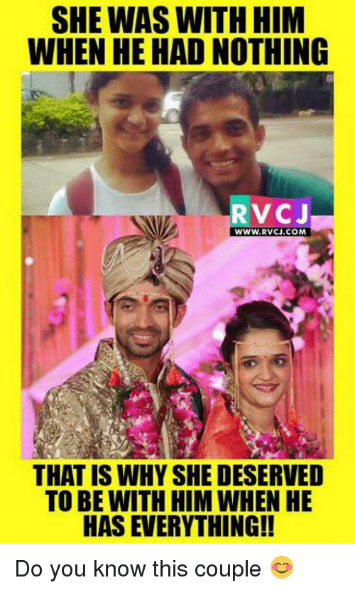 Memes, 🤖, and Coupling: SHE WAS WITH HIM  WHEN HE HAD NOTHING  RV CJ  WWW, RVCJ.COM  THAT IS WHY SHE DESERVED  TO BE WITH HIM WHEN HE  HAS EVERYTHING!! Do you know this couple 😊