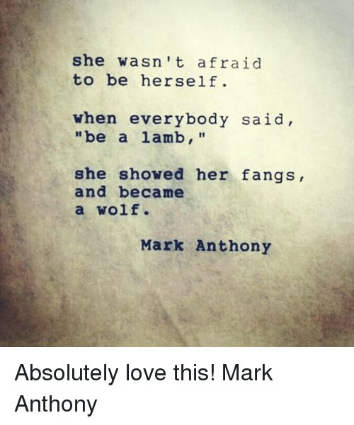 Memes, 🤖, and Lamb: she wasn't afraid  to be herself.  when everybody said,  be a lamb,  she showed her fangs,  and became  a Wolf.  Mark Anthony Absolutely love this! Mark Anthony
