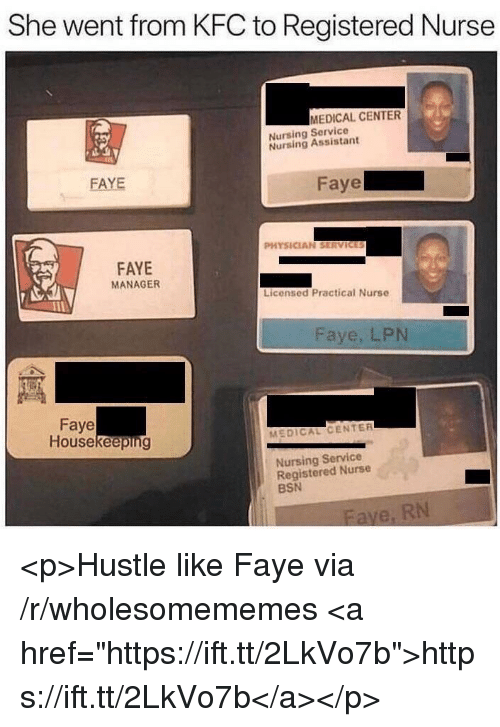 "Kfc, Nursing, and Medical: She went from KFC to Registered Nurse  MEDICAL CENTER  Nursing Service  Nursing Assistant  FAYE  aye  PHYSICIAN SERVICES  FAYE  MANAGER  Licensed Practical Nurse  Faye, LPN  Faye  Housekeeping  MEDICAL CENTER  Nursing Service  Registered Nurse  BSN <p>Hustle like Faye via /r/wholesomememes <a href=""https://ift.tt/2LkVo7b"">https://ift.tt/2LkVo7b</a></p>"