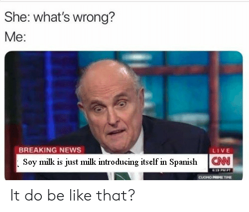 In Spanish: She: what's wrong?  Me:  BREAKING NEWS  Soy milk is just milk introducing itself in Spanish  LIVE  CAN  CUOHO P  M It do be like that?