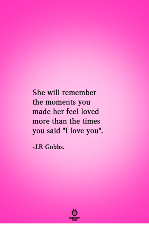 "pes: She will remember  the moments you  made her feel loved  more than the times  you said ""I love you  -J.R Gobbs.  RELATIONGH  PES"