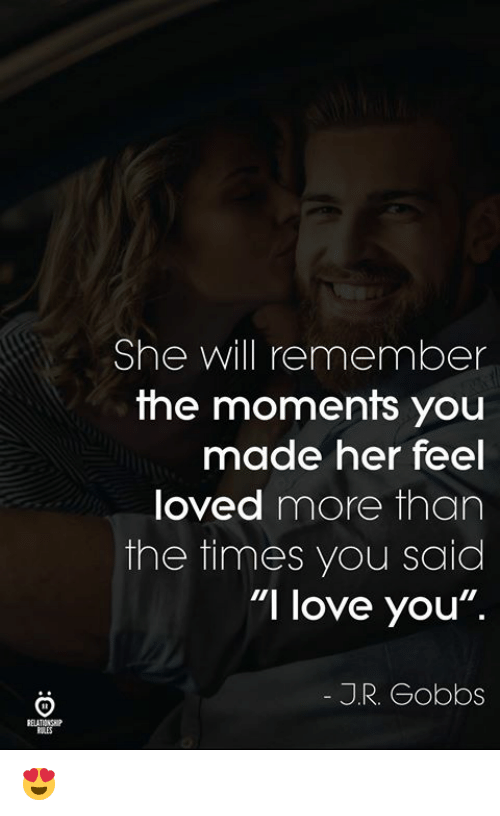 "Love, I Love You, and Her: She will remember  the moments youu  OU  made her feel  loved more than  the times you said  ""I love you"".  J.R. Gobbs  ELATINSI 😍"