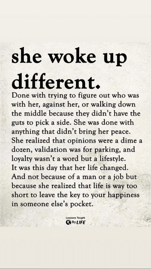 Happiness In: she woke up  different.  Done with trying to figure out who was  with her, against her, or walking down  the middle because they didn't have the  guts to pick a side. She was done with  anything that didn't bring her peace.  She realized that opinions were a dime a  dozen, validation was for parking, and  loyalty wasn't a word but a lifestyle  It was this day that her life changed  And not because of a man or a job but  because she realized that life is way too  short to leave the key to your happiness  in someone else's pocket.  Lessons Taught  、By LIFE