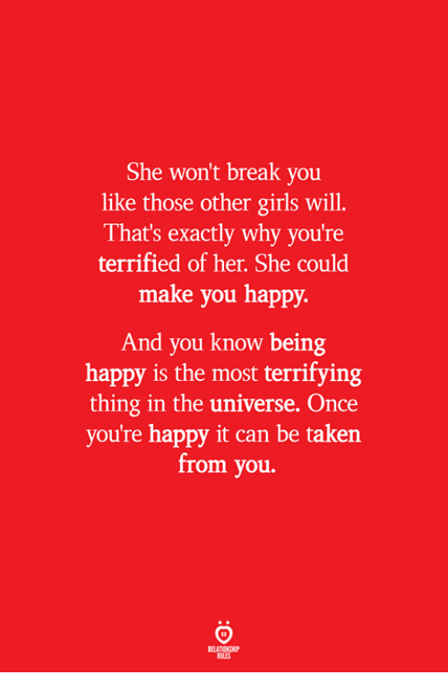 Girls, Taken, and Break: She won't break you  like those other girls will.  That's exactly why you're  terrified of her. She could  make you happy.  And you know being  happy is the most terrifying  thing in the universe, Once  you're happy it can be taken  from you.  ELATIONSW  BILES