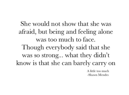 Shawn: She would not show that she was  afraid, but being and feeling alone  was too much to face.  Though everybody said that she  was so strong.. what they didn't  know is that she can barely carry on  A little too much  -Shawn Mendes