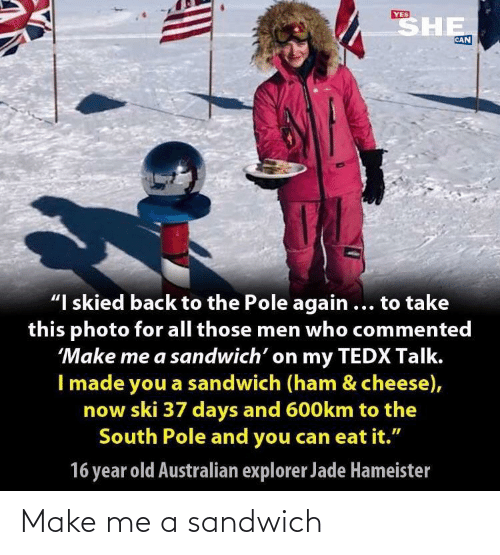 "sandwich: SHE  YES  CAN  ""I skied back to the Pole again ... to take  this photo for all those men who commented  'Make me a sandwich' on my TEDX Talk.  I made you a sandwich (ham & cheese),  now ski 37 days and 600km to the  South Pole and you can eat it.""  16 year old Australian explorer Jade Hameister Make me a sandwich"