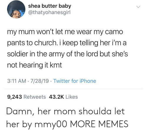 soldier: shea butter baby  @thatyohanesgirl  my mum won't let me wear my camo  pants to church. i keep telling her i'm a  soldier in the army of the lord but she's  not hearing it kmt  3:11 AM 7/28/19 Twitter for iPhone  9,243 Retweets 43.2K Likes Damn, her mom shoulda let her by mmy00 MORE MEMES