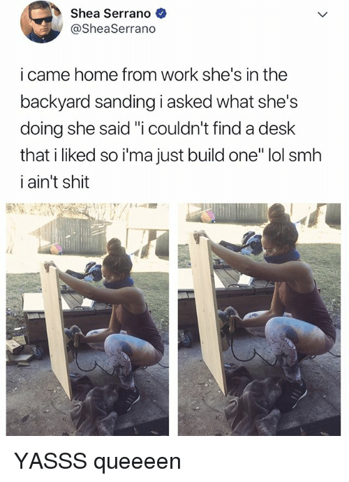 "Lol, Shit, and Smh: Shea Serrano  @SheaSerrano  i came home from work she's in the  backyard sanding i asked what she's  doing she said ""i couldn't find a desk  that i liked so i'ma just build one"" lol smh  i ain't shit YASSS queeeen"
