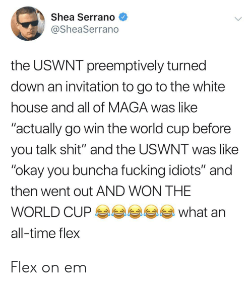 "Flexing, White House, and World Cup: Shea Serrano  @SheaSerrano  the USWNT preemptively turned  down an invitation to go to the white  house and all of MAGA was like  ""actually go win the world cup before  you talk shit"" and the USWNT was like  ""okay you buncha fucking idiots"" and  then went out AND WON THE  what  WORLD CUP  all-time flex Flex on em"