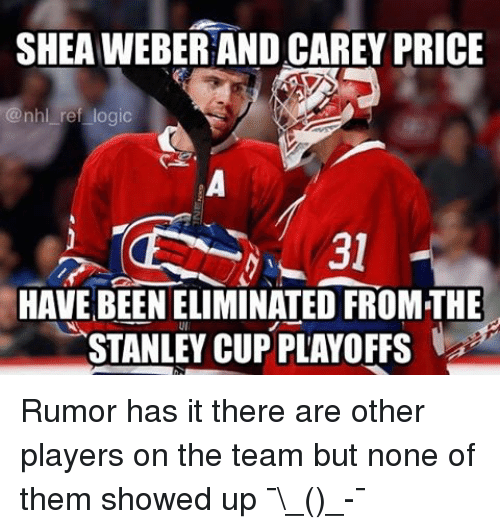 stanley cup playoffs: SHEAWEBERAND CAREY PRICE  @nhl ref logic  HAVE BEEN ELIMINATED FROMTHE  STANLEY CUP PLAYOFFS Rumor has it there are other players on the team but none of them showed up ¯\_(ツ)_-¯