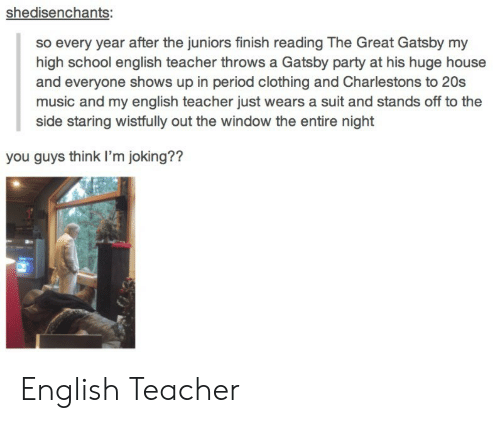 great gatsby: shedisenchants:  so every year after the juniors finish reading The Great Gatsby my  high school english teacher throws a Gatsby party at his huge house  and everyone shows up in period clothing and Charlestons to 20s  music and my english teacher just wears a suit and stands off to the  side staring wistfully out the window the entire night  you guys think I'm joking?? English Teacher