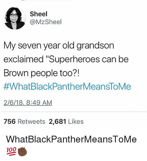"""Memes, Old, and 🤖: Sheel  @MzSheel  My seven year old grandson  exclaimed """"Superheroes can be  Brown people too?!  #WhatBlackPantherMeansToMe  2/6/18,8:49 AM  756 Retweets 2,681 Likes WhatBlackPantherMeansToMe 💯✊🏿"""