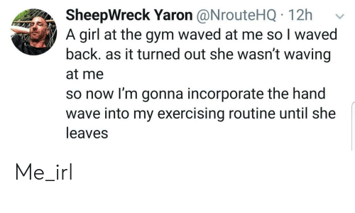 exercising: SheepWreck Yaron @NrouteHQ 12h  A girl at the gym waved at me so I waved  back. as it turned out she wasn't waving  at me  so now I'm gonna incorporate the hand  wave into my exercising routine until she  leaves Me_irl