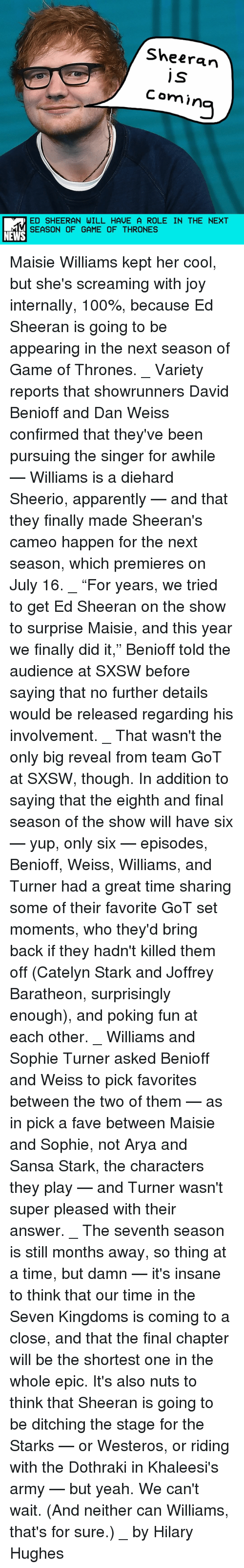 "Memes, Sansa Stark, and Catelyn Stark: Sheeran  j S  Comin  ED SHEERAN WILL HAVE A ROLE IN THE NEXT  SEASON OF GAME OF THRONES  NEWS Maisie Williams kept her cool, but she's screaming with joy internally, 100%, because Ed Sheeran is going to be appearing in the next season of Game of Thrones. _ Variety reports that showrunners David Benioff and Dan Weiss confirmed that they've been pursuing the singer for awhile — Williams is a diehard Sheerio, apparently — and that they finally made Sheeran's cameo happen for the next season, which premieres on July 16. _ ""For years, we tried to get Ed Sheeran on the show to surprise Maisie, and this year we finally did it,"" Benioff told the audience at SXSW before saying that no further details would be released regarding his involvement. _ That wasn't the only big reveal from team GoT at SXSW, though. In addition to saying that the eighth and final season of the show will have six — yup, only six — episodes, Benioff, Weiss, Williams, and Turner had a great time sharing some of their favorite GoT set moments, who they'd bring back if they hadn't killed them off (Catelyn Stark and Joffrey Baratheon, surprisingly enough), and poking fun at each other. _ Williams and Sophie Turner asked Benioff and Weiss to pick favorites between the two of them — as in pick a fave between Maisie and Sophie, not Arya and Sansa Stark, the characters they play — and Turner wasn't super pleased with their answer. _ The seventh season is still months away, so thing at a time, but damn — it's insane to think that our time in the Seven Kingdoms is coming to a close, and that the final chapter will be the shortest one in the whole epic. It's also nuts to think that Sheeran is going to be ditching the stage for the Starks — or Westeros, or riding with the Dothraki in Khaleesi's army — but yeah. We can't wait. (And neither can Williams, that's for sure.) _ by Hilary Hughes"
