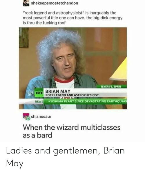 "the wizard: shekeepsmoetetchandon  ""rock legend and astrophysicist"" is inarguably the  most powerful title one can have. the big dick energy  is thru the fucking roof  TENERIFE, SPAIN  BRIAN MAY  ROCK LEGEND AND ASTROPHYSICIST  HS  UKUSHIMA PLANT SINCE DEVASTATING EARTHQUAK  shiznosaur  When the wizard multiclasses  as a bard Ladies and gentlemen, Brian May"