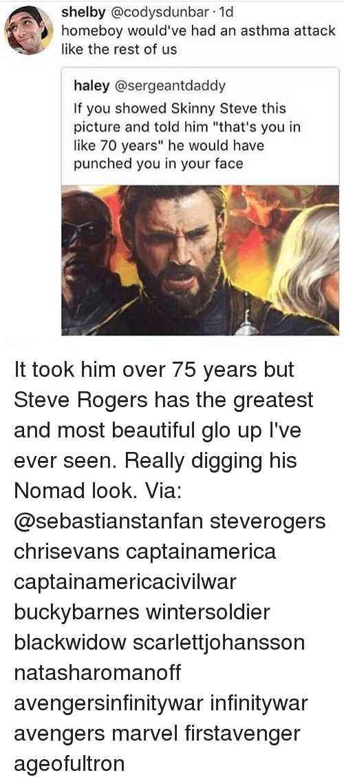 """Asthma Attack: shelby @codysdunbar 1d  homeboy would've had an asthma attack  like the rest of us  haley @sergeantdaddy  If you showed Skinny Steve this  picture and told him """"that's you in  like 70 years"""" he would have  punched you in your face It took him over 75 years but Steve Rogers has the greatest and most beautiful glo up I've ever seen. Really digging his Nomad look. Via: @sebastianstanfan steverogers chrisevans captainamerica captainamericacivilwar buckybarnes wintersoldier blackwidow scarlettjohansson natasharomanoff avengersinfinitywar infinitywar avengers marvel firstavenger ageofultron"""