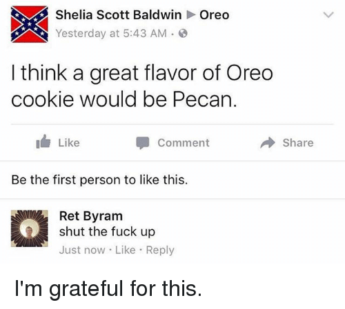 pecan: Shelia Scott Baldwin  Oreo  Yesterday at 5:43 AM.O  I think a great flavor of Oreo  cookie would be Pecan.  I Like  Comment  → Share  Be the first person to like this.  Ret Byram  shut the fuck up  Just now Like Reply I'm grateful for this.