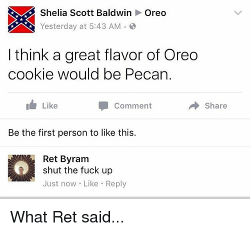 pecan: Shelia Scott BaldwinOreo  Yesterday at 5:43 AM-  I think a great flavor of Oreo  cookie would be Pecan  Like  Comment  → Share  Be the first person to like this.  Ret Byram  shut the fuck up  Just now Like Reply What Ret said...