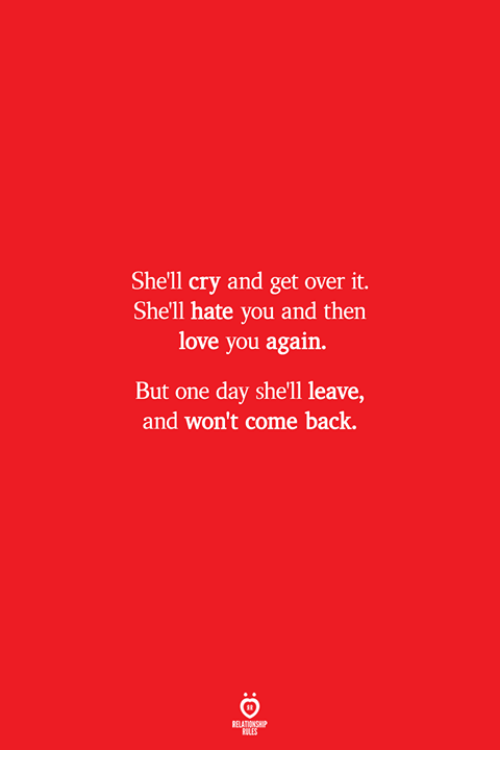 Love, Back, and Shell: She'll cry and get over it.  She'll hate you and then  love you again.  But one day she'll leave,  and won't come back.  ELATIONSW  ILES