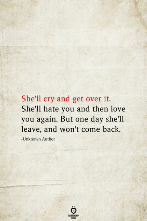 get over it: She'll cry and get over it.  She'll hate you and then love  you again. But one day she'll  leave, and won't come back.  -Unknown Author  BELATIONSHIP  LES