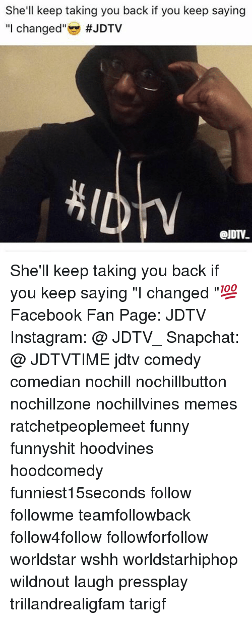"""Facebook, Funny, and Instagram: She'll keep taking you back if you keep saying  """"I changed"""" She'll keep taking you back if you keep saying """"I changed """"💯 Facebook Fan Page: JDTV Instagram: @ JDTV_ Snapchat: @ JDTVTIME jdtv comedy comedian nochill nochillbutton nochillzone nochillvines memes ratchetpeoplemeet funny funnyshit hoodvines hoodcomedy funniest15seconds follow followme teamfollowback follow4follow followforfollow worldstar wshh worldstarhiphop wildnout laugh pressplay trillandrealigfam tarigf"""