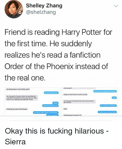 the phoenix: Shelley Zhang  @shelzhang  Friend is reading Harry Potter for  the first time. He suddenly  realizes he's read a fanfiction  Order of the Phoenix instead of  the real one.  o Dudey des in Harry Potter rit  No l just got to the pawt where he was ked bu  ure rm not reading some weind fen fiction  What book are  Finishing up onder of the Phoen  on of consent is Okay this is fucking hilarious - Sierra