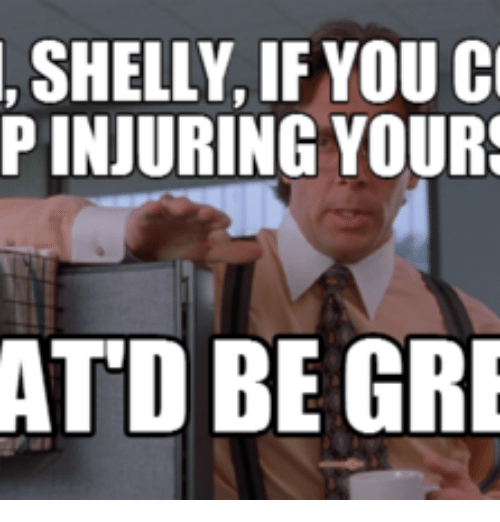 Shelly Meme Images: SHELLY,IFYOU Cl  PINJURING YOURS  ATD BE GRE